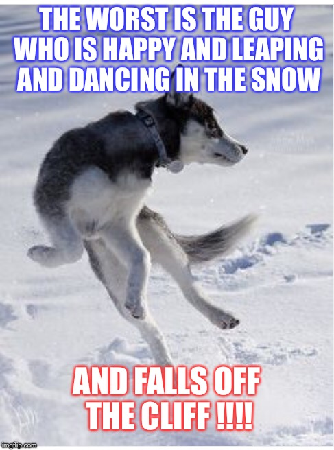 THE WORST IS THE GUY WHO IS HAPPY AND LEAPING AND DANCING IN THE SNOW AND FALLS OFF THE CLIFF !!!! | made w/ Imgflip meme maker