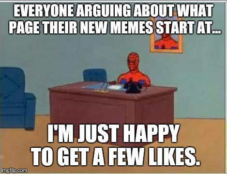 Spiderman Computer Desk Meme | EVERYONE ARGUING ABOUT WHAT PAGE THEIR NEW MEMES START AT... I'M JUST HAPPY TO GET A FEW LIKES. | image tagged in memes,spiderman computer desk,spiderman | made w/ Imgflip meme maker