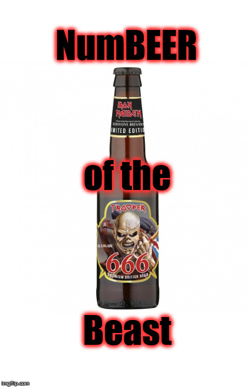 NumBeer of the Beast |  NumBEER; of the; Beast | image tagged in beer,iron maiden,number of the beast,trooper,666,booze | made w/ Imgflip meme maker