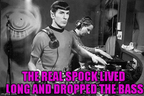 THE REAL SPOCK LIVED LONG AND DROPPED THE BASS | made w/ Imgflip meme maker