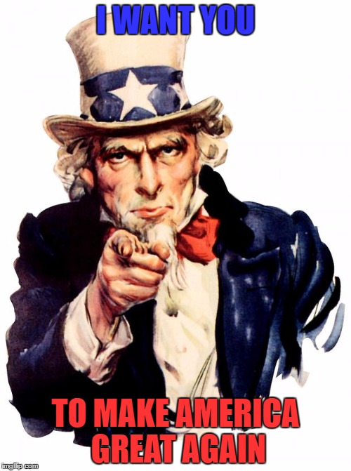 Uncle Sam Meme | I WANT YOU TO MAKE AMERICA GREAT AGAIN | image tagged in memes,uncle sam,trump 2016 | made w/ Imgflip meme maker