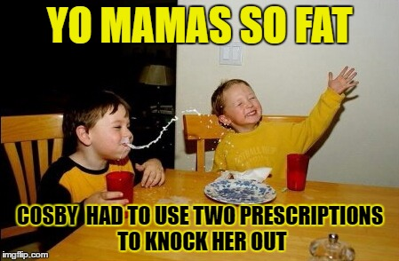Yo Mamas So Fat Meme | YO MAMAS SO FAT COSBY  HAD TO USE TWO PRESCRIPTIONS TO KNOCK HER OUT | image tagged in memes,yo mamas so fat | made w/ Imgflip meme maker