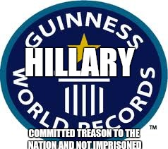 Guinness World Record | HILLARY COMMITTED TREASON TO THE NATION AND NOT IMPRISONED | image tagged in memes,guinness world record | made w/ Imgflip meme maker