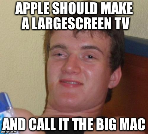 10 Guy Meme | APPLE SHOULD MAKE A LARGESCREEN TV AND CALL IT THE BIG MAC | image tagged in memes,10 guy | made w/ Imgflip meme maker