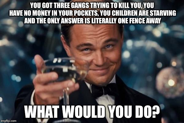 Leonardo Dicaprio Cheers Meme | YOU GOT THREE GANGS TRYING TO KILL YOU, YOU HAVE NO MONEY IN YOUR POCKETS, YOU CHILDREN ARE STARVING AND THE ONLY ANSWER IS LITERALLY ONE FE | image tagged in memes,leonardo dicaprio cheers | made w/ Imgflip meme maker