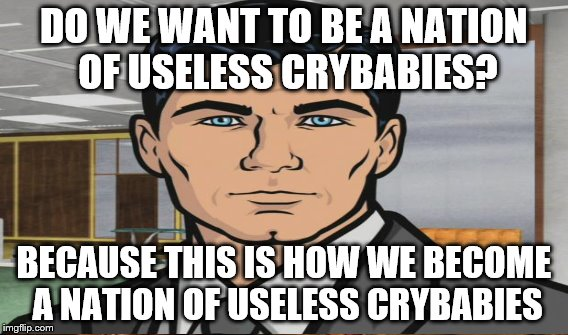 DO WE WANT TO BE A NATION OF USELESS CRYBABIES? BECAUSE THIS IS HOW WE BECOME A NATION OF USELESS CRYBABIES | made w/ Imgflip meme maker