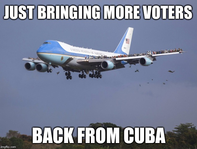 They're Dropping Like Flys | JUST BRINGING MORE VOTERS BACK FROM CUBA | image tagged in air force one | made w/ Imgflip meme maker