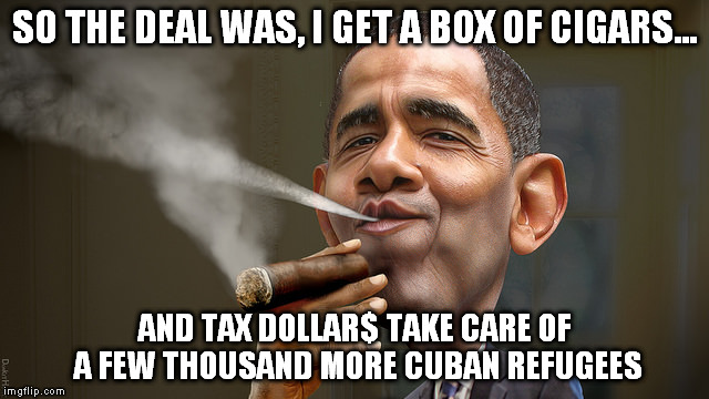 SO THE DEAL WAS, I GET A BOX OF CIGARS... AND TAX DOLLAR$ TAKE CARE OF A FEW THOUSAND MORE CUBAN REFUGEES | made w/ Imgflip meme maker