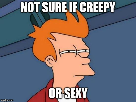 Futurama Fry Meme | NOT SURE IF CREEPY OR SEXY | image tagged in memes,futurama fry | made w/ Imgflip meme maker