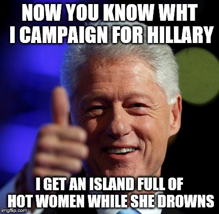 NOW YOU KNOW WHT I CAMPAIGN FOR HILLARY I GET AN ISLAND FULL OF HOT WOMEN WHILE SHE DROWNS | made w/ Imgflip meme maker