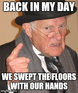 Back In My Day Meme | BACK IN MY DAY WE SWEPT THE FLOORS WITH OUR HANDS | image tagged in memes,back in my day | made w/ Imgflip meme maker