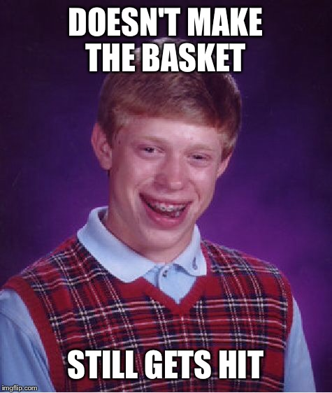 Bad Luck Brian Meme | DOESN'T MAKE THE BASKET STILL GETS HIT | image tagged in memes,bad luck brian | made w/ Imgflip meme maker