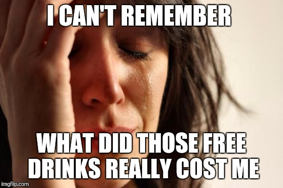 First World Problems Meme | I CAN'T REMEMBER WHAT DID THOSE FREE DRINKS REALLY COST ME | image tagged in memes,first world problems | made w/ Imgflip meme maker