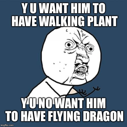Y U No Meme | Y U WANT HIM TO HAVE WALKING PLANT Y U NO WANT HIM TO HAVE FLYING DRAGON | image tagged in memes,y u no | made w/ Imgflip meme maker