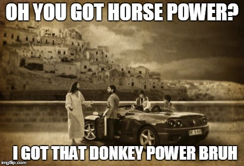 Jesus Talking To Cool Dude | OH YOU GOT HORSE POWER? I GOT THAT DONKEY POWER BRUH | image tagged in memes,jesus talking to cool dude | made w/ Imgflip meme maker