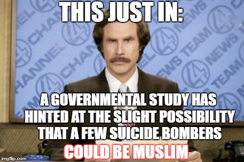 More slanted leftist news at 11:00 | THIS JUST IN: COULD BE MUSLIM A GOVERNMENTAL STUDY HAS HINTED AT THE SLIGHT POSSIBILITY THAT A FEW SUICIDE BOMBERS | image tagged in memes,ron burgundy,liberal dribble,terrorism | made w/ Imgflip meme maker