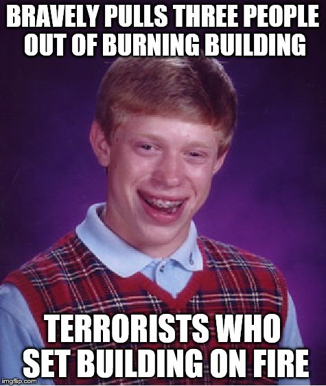 Bad Luck Brian Meme | BRAVELY PULLS THREE PEOPLE OUT OF BURNING BUILDING TERRORISTS WHO SET BUILDING ON FIRE | image tagged in memes,bad luck brian | made w/ Imgflip meme maker