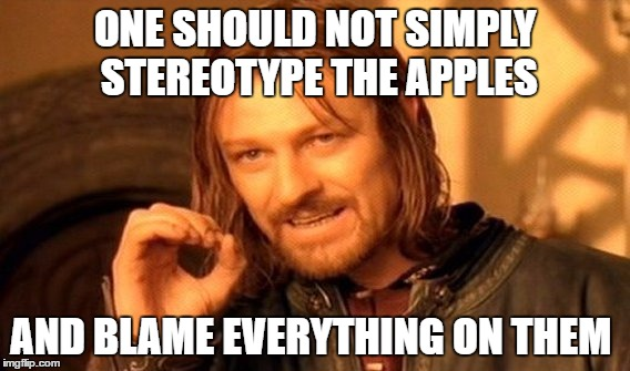One Does Not Simply Meme | ONE SHOULD NOT SIMPLY STEREOTYPE THE APPLES AND BLAME EVERYTHING ON THEM | image tagged in memes,one does not simply | made w/ Imgflip meme maker