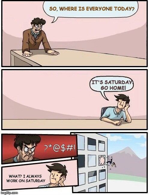 Boardroom Meeting Suggestion Day off | SO, WHERE IS EVERYONE TODAY? IT'S SATURDAY. GO HOME! ?*@$#! WHAT? I ALWAYS WORK ON SATURDAY | image tagged in boardroom meeting suggestion day off | made w/ Imgflip meme maker