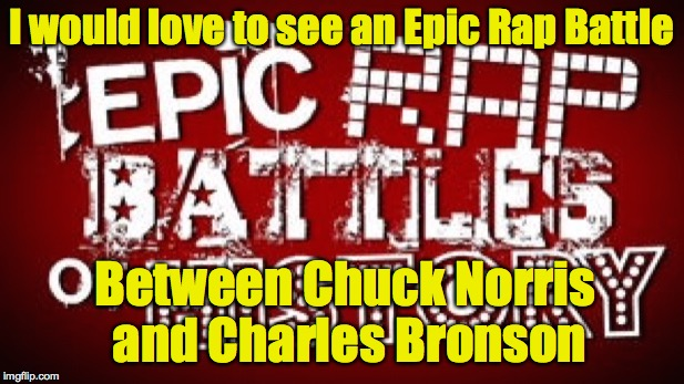 This would be brilliant | I would love to see an Epic Rap Battle Between Chuck Norris and Charles Bronson | image tagged in epic rap battles,chuch norris,charles bronson | made w/ Imgflip meme maker