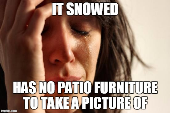 When you live in Denver | IT SNOWED HAS NO PATIO FURNITURE TO TAKE A PICTURE OF | image tagged in denver,snow | made w/ Imgflip meme maker