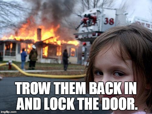 Disaster Girl Meme | TROW THEM BACK IN AND LOCK THE DOOR. | image tagged in memes,disaster girl | made w/ Imgflip meme maker