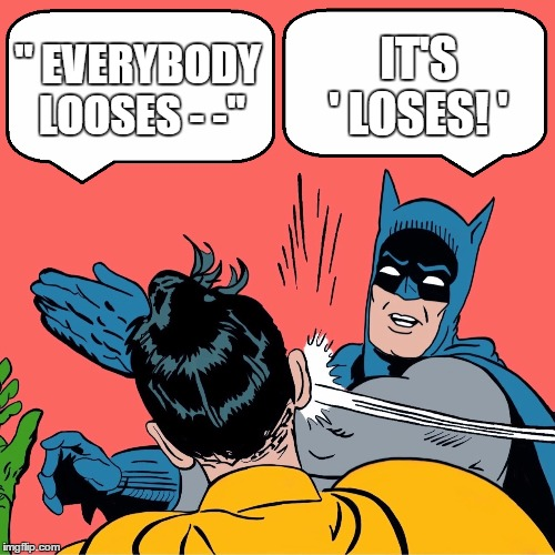 "Lose not loose | "" EVERYBODY LOOSES - -"" IT'S   ' LOSES! ' 