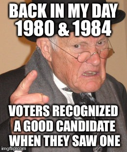 Back In My Day Meme | BACK IN MY DAY VOTERS RECOGNIZED A GOOD CANDIDATE WHEN THEY SAW ONE 1980 & 1984 | image tagged in memes,back in my day | made w/ Imgflip meme maker