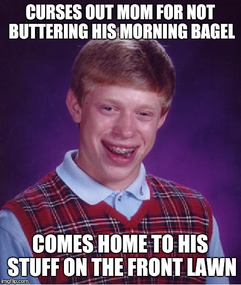 Bad Luck Brian Meme | CURSES OUT MOM FOR NOT BUTTERING HIS MORNING BAGEL COMES HOME TO HIS STUFF ON THE FRONT LAWN | image tagged in memes,bad luck brian | made w/ Imgflip meme maker
