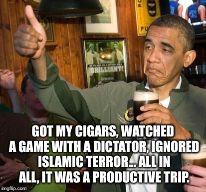 GOT MY CIGARS, WATCHED A GAME WITH A DICTATOR, IGNORED ISLAMIC TERROR... ALL IN ALL, IT WAS A PRODUCTIVE TRIP. | made w/ Imgflip meme maker
