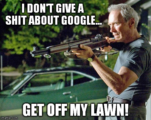 I DON'T GIVE A SHIT ABOUT GOOGLE... GET OFF MY LAWN! | made w/ Imgflip meme maker