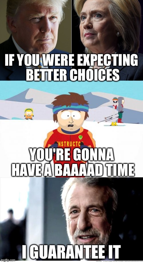 I Guarantee It | IF YOU WERE EXPECTING BETTER CHOICES I GUARANTEE IT YOU'RE GONNA HAVE A BAAAAD TIME | image tagged in trump hillary,election 2016,south park ski instructor,i guarantee it | made w/ Imgflip meme maker