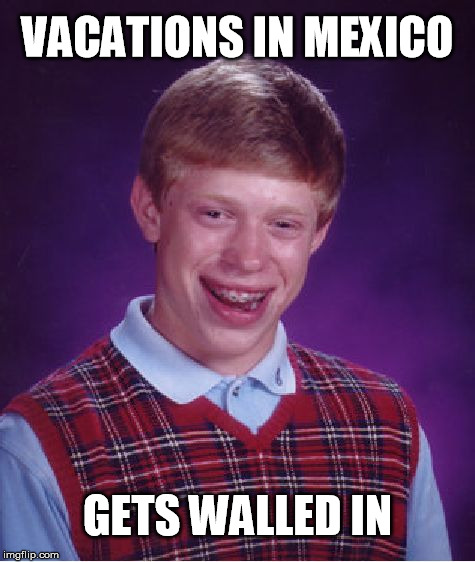 This is not a political statement, just a joke. | VACATIONS IN MEXICO GETS WALLED IN | image tagged in memes,bad luck brian | made w/ Imgflip meme maker