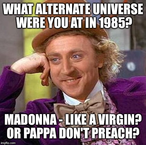 Creepy Condescending Wonka Meme | WHAT ALTERNATE UNIVERSE WERE YOU AT IN 1985? MADONNA - LIKE A VIRGIN? OR PAPPA DON'T PREACH? | image tagged in memes,creepy condescending wonka | made w/ Imgflip meme maker