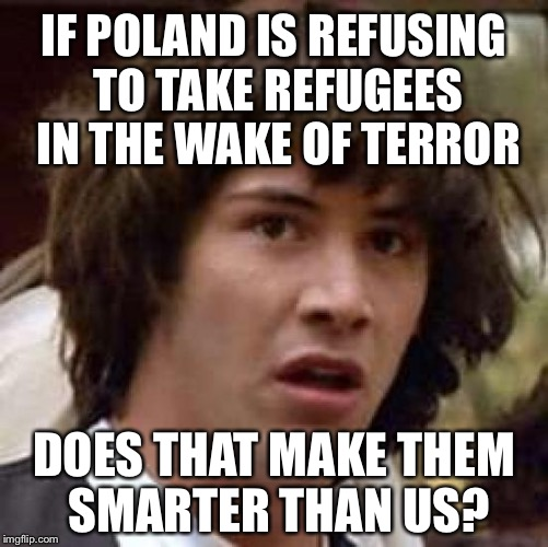 Is Poland Smarter than America? | IF POLAND IS REFUSING TO TAKE REFUGEES IN THE WAKE OF TERROR DOES THAT MAKE THEM SMARTER THAN US? | image tagged in memes,conspiracy keanu,refugees,brussels | made w/ Imgflip meme maker