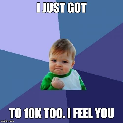 Success Kid Meme | I JUST GOT TO 10K TOO. I FEEL YOU | image tagged in memes,success kid | made w/ Imgflip meme maker