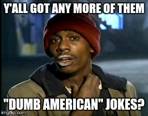 "Y'all Got Any More Of That Meme | Y'ALL GOT ANY MORE OF THEM ""DUMB AMERICAN"" JOKES? 