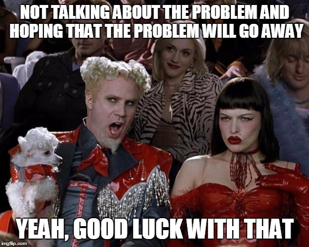 Mugatu So Hot Right Now Meme | NOT TALKING ABOUT THE PROBLEM AND HOPING THAT THE PROBLEM WILL GO AWAY YEAH, GOOD LUCK WITH THAT | image tagged in memes,mugatu so hot right now | made w/ Imgflip meme maker