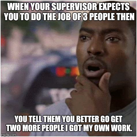 Shocked black guy |  WHEN YOUR SUPERVISOR EXPECTS YOU TO DO THE JOB OF 3 PEOPLE THEN; YOU TELL THEM YOU BETTER GO GET TWO MORE PEOPLE I GOT MY OWN WORK. | image tagged in shocked black guy | made w/ Imgflip meme maker