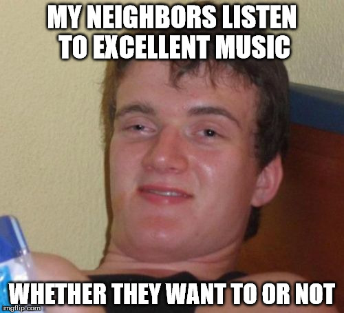 Excellent Music | MY NEIGHBORS LISTEN TO EXCELLENT MUSIC WHETHER THEY WANT TO OR NOT | image tagged in 10 guy,music,funny,too damn high,high,memes | made w/ Imgflip meme maker