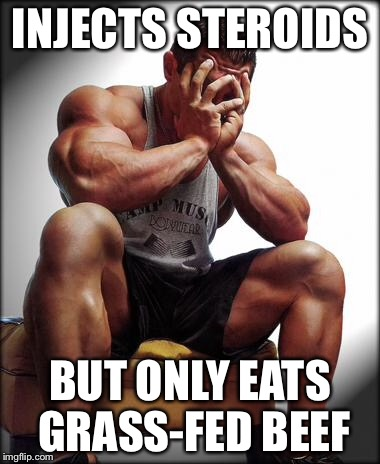 Bodybuilder's paradox | INJECTS STEROIDS BUT ONLY EATS GRASS-FED BEEF | image tagged in depressed bodybuilder,bodybuilder,bodybuilding | made w/ Imgflip meme maker