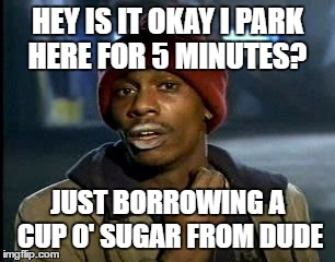 Y'all Got Any More Of That Meme | HEY IS IT OKAY I PARK HERE FOR 5 MINUTES? JUST BORROWING A CUP O' SUGAR FROM DUDE | image tagged in memes,yall got any more of | made w/ Imgflip meme maker