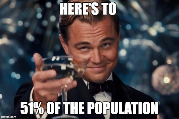 Leonardo Dicaprio Cheers Meme | HERE'S TO 51% OF THE POPULATION | image tagged in memes,leonardo dicaprio cheers | made w/ Imgflip meme maker