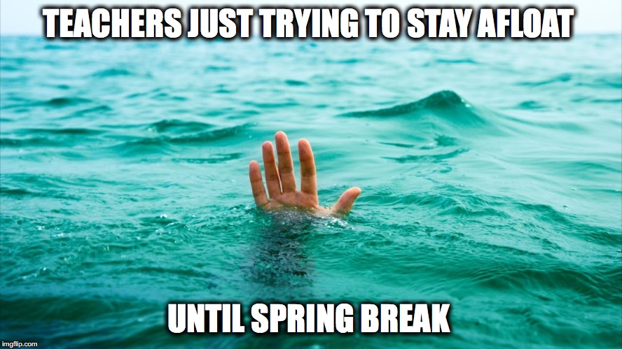 Drowning in Tears | TEACHERS JUST TRYING TO STAY AFLOAT UNTIL SPRING BREAK | image tagged in drowning in tears | made w/ Imgflip meme maker