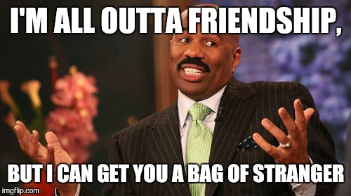 Steve Harvey Meme | I'M ALL OUTTA FRIENDSHIP, BUT I CAN GET YOU A BAG OF STRANGER | image tagged in memes,steve harvey | made w/ Imgflip meme maker