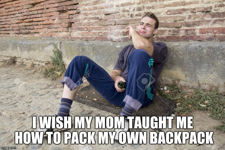 I WISH MY MOM TAUGHT ME HOW TO PACK MY OWN BACKPACK | made w/ Imgflip meme maker