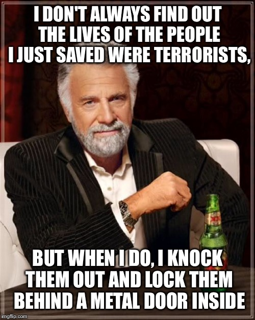 The Most Interesting Man In The World Meme | I DON'T ALWAYS FIND OUT THE LIVES OF THE PEOPLE I JUST SAVED WERE TERRORISTS, BUT WHEN I DO, I KNOCK THEM OUT AND LOCK THEM BEHIND A METAL D | image tagged in memes,the most interesting man in the world | made w/ Imgflip meme maker