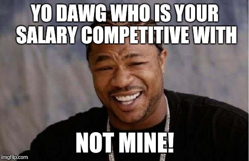 Yo Dawg Heard You Meme | YO DAWG WHO IS YOUR SALARY COMPETITIVE WITH NOT MINE! | image tagged in memes,yo dawg heard you | made w/ Imgflip meme maker