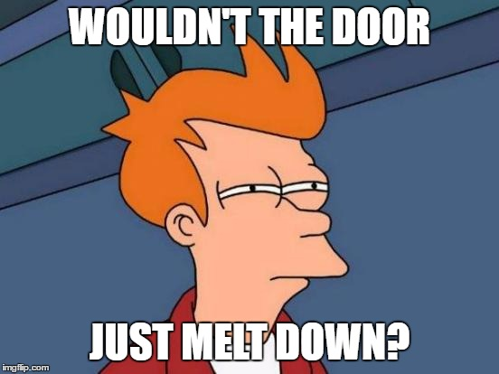 Futurama Fry Meme | WOULDN'T THE DOOR JUST MELT DOWN? | image tagged in memes,futurama fry | made w/ Imgflip meme maker