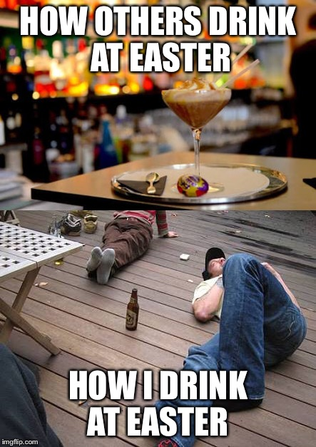 How I drink at Easter | HOW OTHERS DRINK AT EASTER HOW I DRINK AT EASTER | image tagged in easter,drunk,how i think i look,drinking,cocktail,passed out | made w/ Imgflip meme maker